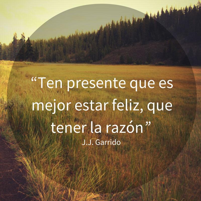 Ten presente que es mejor estar feliz, que tener la razón.