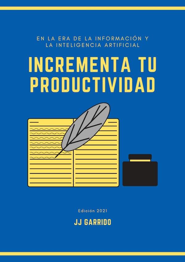 Incrementa tu Productividad en la Era de la Información y la Inteligencia Artificial - JJ Garrido